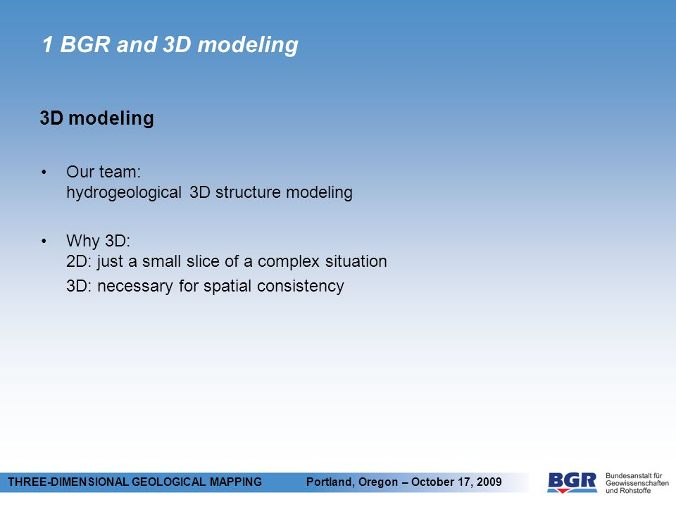 1 BGR and 3D modeling 3D modeling THREE-DIMENSIONAL GEOLOGICAL MAPPING Portland, Oregon – October 17, 2009 Our team: hydrogeological 3D structure mode
