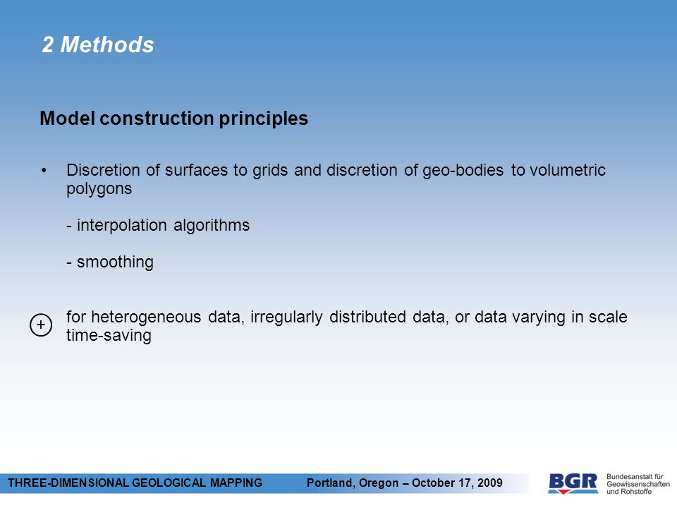 2 Methods Model construction principles THREE-DIMENSIONAL GEOLOGICAL MAPPING Portland, Oregon – October 17, 2009 Discretion of surfaces to grids and discretion of geo-bodies to volumetric polygons - interpolation algorithms - smoothing for heterogeneous data, irregularly distributed data, or data varying in scale time-saving +