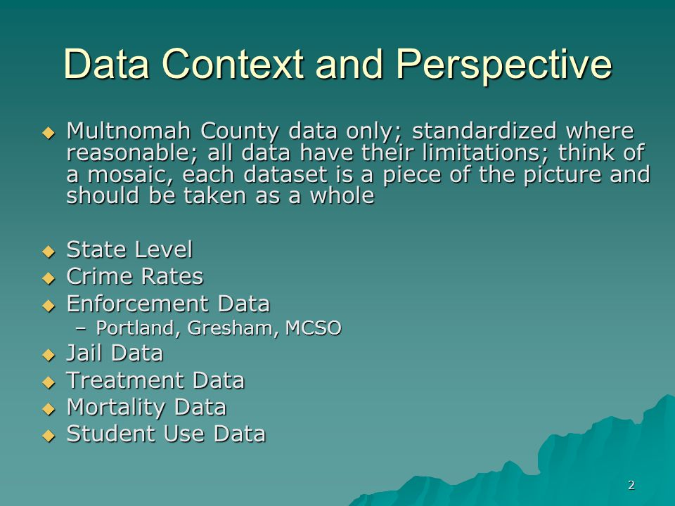 2 Data Context and Perspective  Multnomah County data only; standardized where reasonable; all data have their limitations; think of a mosaic, each dataset is a piece of the picture and should be taken as a whole  State Level  Crime Rates  Enforcement Data –Portland, Gresham, MCSO  Jail Data  Treatment Data  Mortality Data  Student Use Data