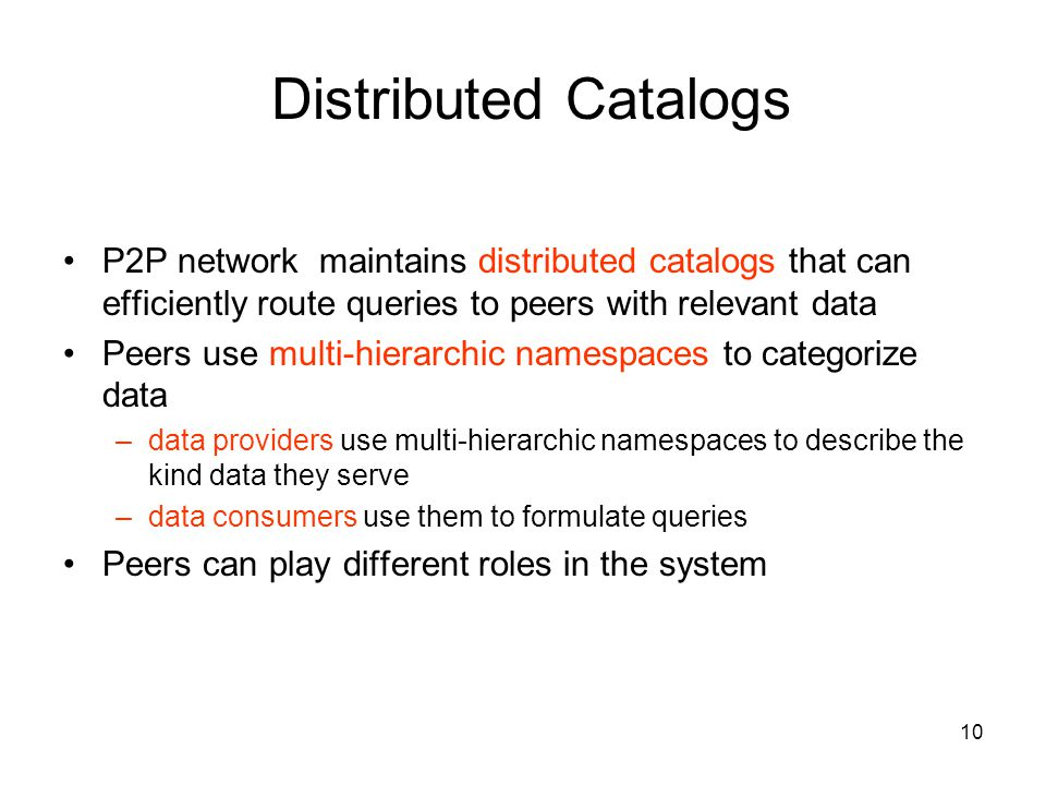 10 Distributed Catalogs P2P network maintains distributed catalogs that can efficiently route queries to peers with relevant data Peers use multi-hierarchic namespaces to categorize data –data providers use multi-hierarchic namespaces to describe the kind data they serve –data consumers use them to formulate queries Peers can play different roles in the system