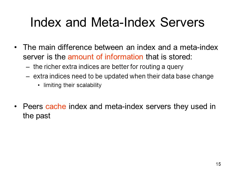 15 Index and Meta-Index Servers The main difference between an index and a meta-index server is the amount of information that is stored: –the richer extra indices are better for routing a query –extra indices need to be updated when their data base change limiting their scalability Peers cache index and meta-index servers they used in the past