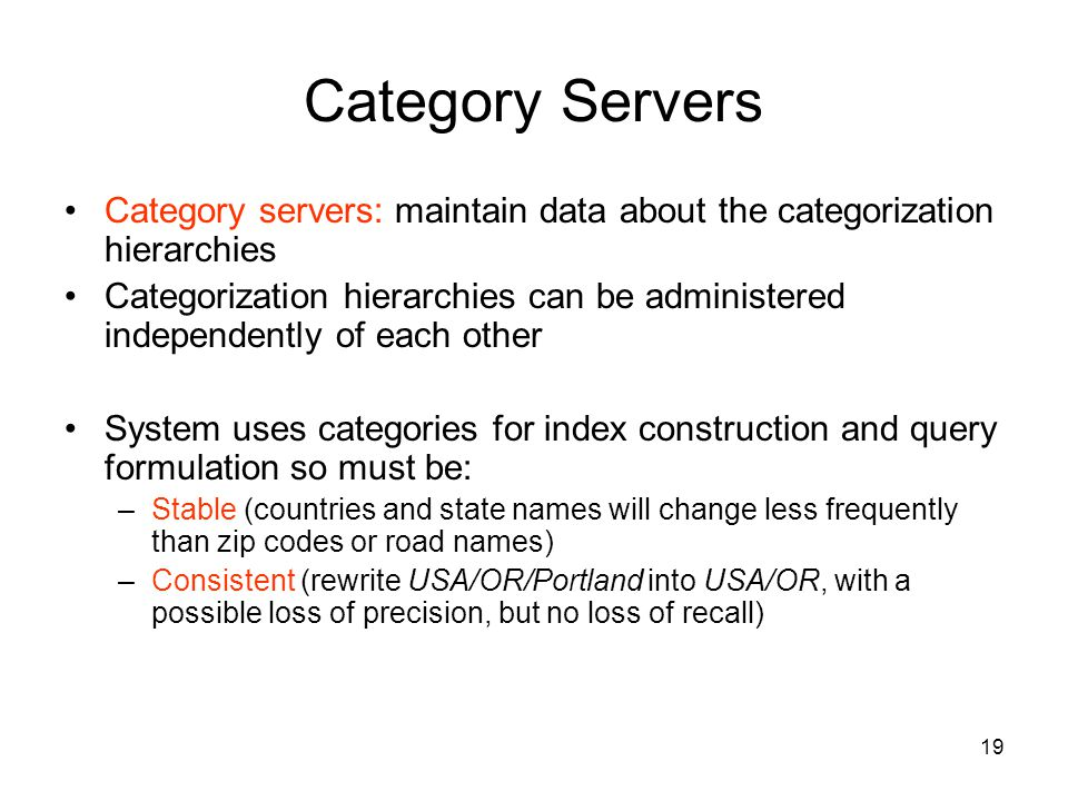 19 Category Servers Category servers: maintain data about the categorization hierarchies Categorization hierarchies can be administered independently of each other System uses categories for index construction and query formulation so must be: –Stable (countries and state names will change less frequently than zip codes or road names) –Consistent (rewrite USA/OR/Portland into USA/OR, with a possible loss of precision, but no loss of recall)
