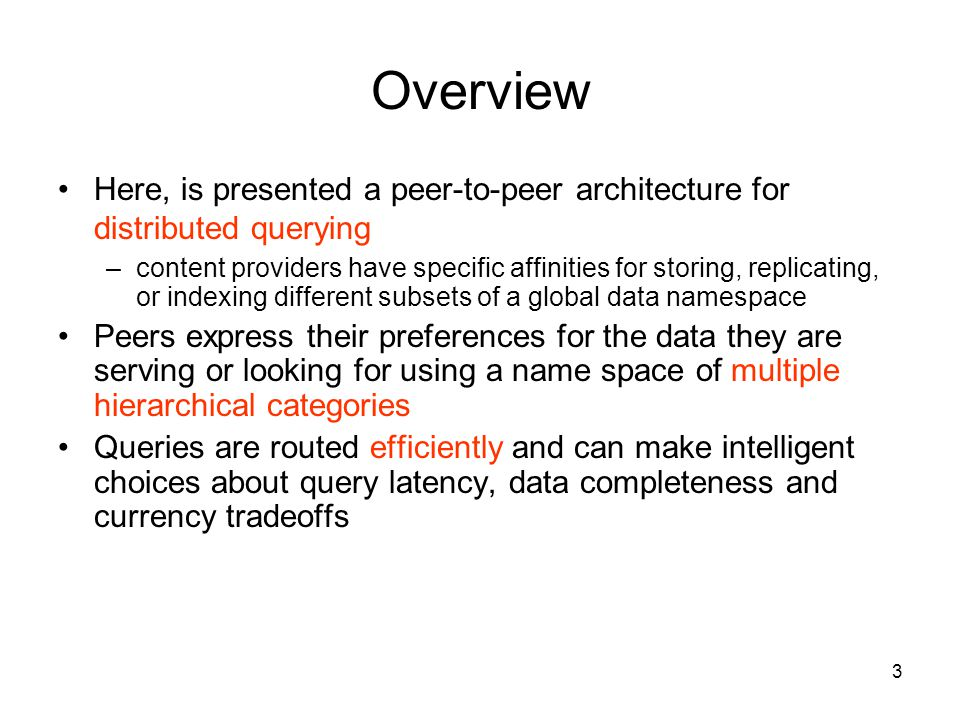 3 Overview Here, is presented a peer-to-peer architecture for distributed querying –content providers have specific affinities for storing, replicating, or indexing different subsets of a global data namespace Peers express their preferences for the data they are serving or looking for using a name space of multiple hierarchical categories Queries are routed efficiently and can make intelligent choices about query latency, data completeness and currency tradeoffs