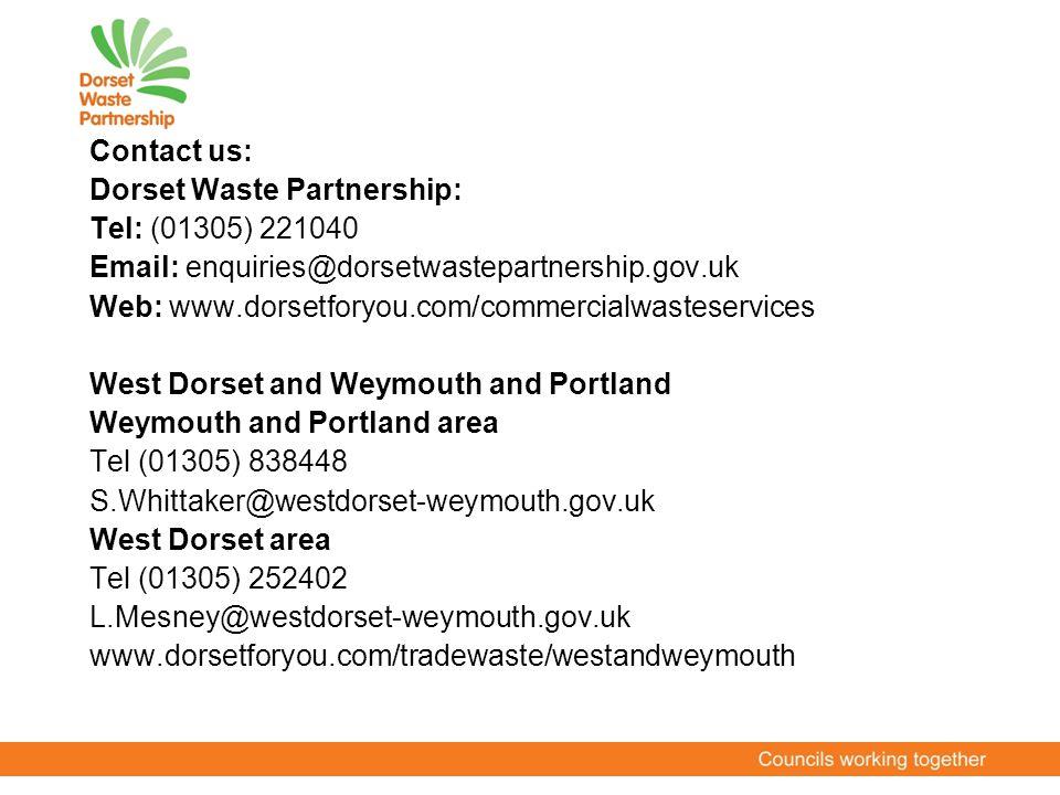 Contact us: Dorset Waste Partnership: Tel: (01305) 221040 Email: enquiries@dorsetwastepartnership.gov.uk Web: www.dorsetforyou.com/commercialwasteservices West Dorset and Weymouth and Portland Weymouth and Portland area Tel (01305) 838448 S.Whittaker@westdorset-weymouth.gov.uk West Dorset area Tel (01305) 252402 L.Mesney@westdorset-weymouth.gov.uk www.dorsetforyou.com/tradewaste/westandweymouth