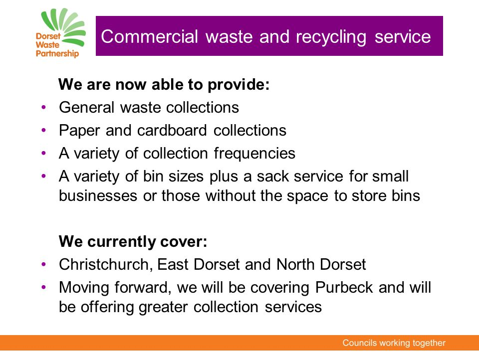 We are now able to provide: General waste collections Paper and cardboard collections A variety of collection frequencies A variety of bin sizes plus a sack service for small businesses or those without the space to store bins We currently cover: Christchurch, East Dorset and North Dorset Moving forward, we will be covering Purbeck and will be offering greater collection services