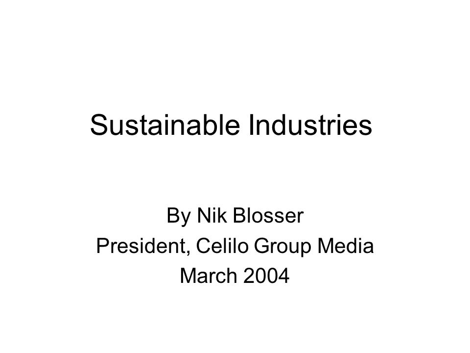 Sustainable Industries By Nik Blosser President, Celilo Group Media March 2004