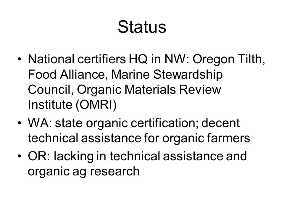 Status National certifiers HQ in NW: Oregon Tilth, Food Alliance, Marine Stewardship Council, Organic Materials Review Institute (OMRI) WA: state organic certification; decent technical assistance for organic farmers OR: lacking in technical assistance and organic ag research