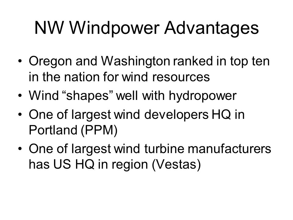 NW Windpower Advantages Oregon and Washington ranked in top ten in the nation for wind resources Wind shapes well with hydropower One of largest wind developers HQ in Portland (PPM) One of largest wind turbine manufacturers has US HQ in region (Vestas)