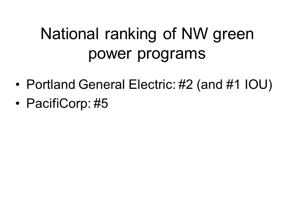 National ranking of NW green power programs Portland General Electric: #2 (and #1 IOU) PacifiCorp: #5