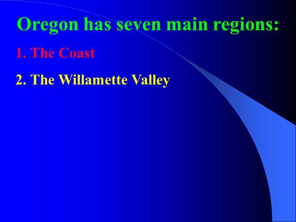 Oregon has seven main regions: 1.The Coast