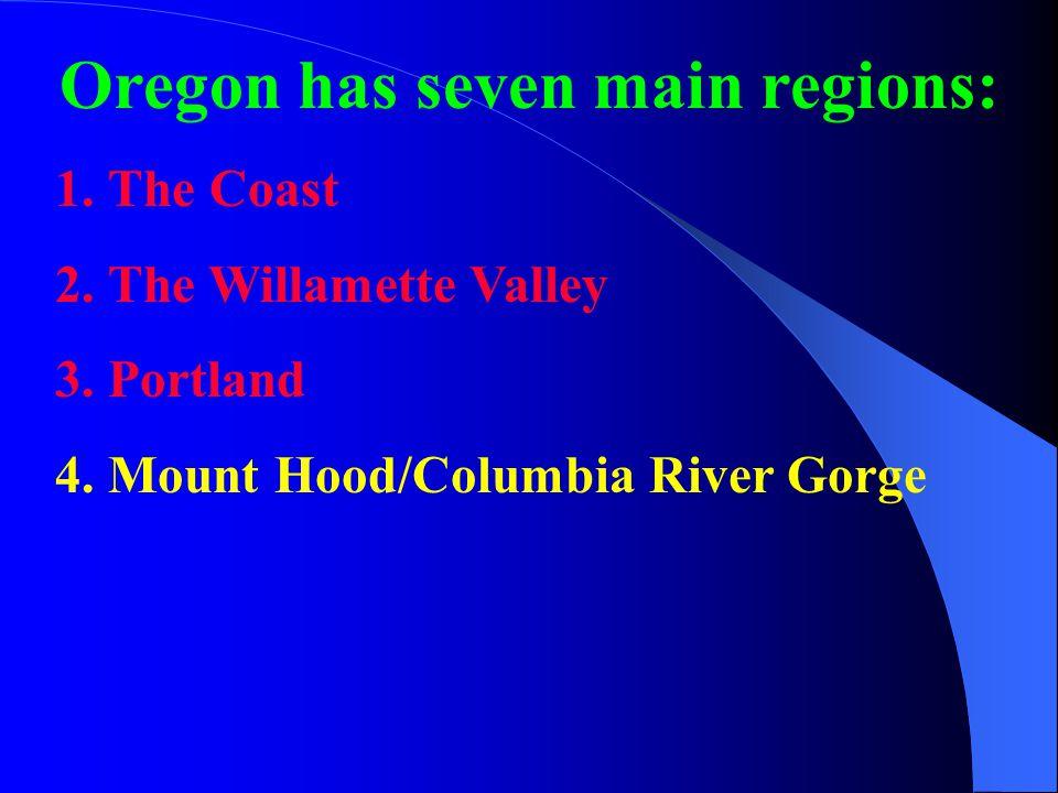 Oregon has seven main regions: 1.The Coast 2.The Willamette Valley 3.Portland