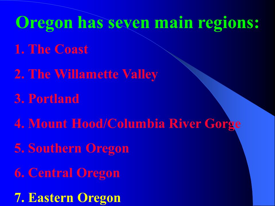Oregon has seven main regions: 1.The Coast 2.The Willamette Valley 3.Portland 4.Mount Hood/Columbia River Gorge 5.Southern Oregon 6.Central Oregon