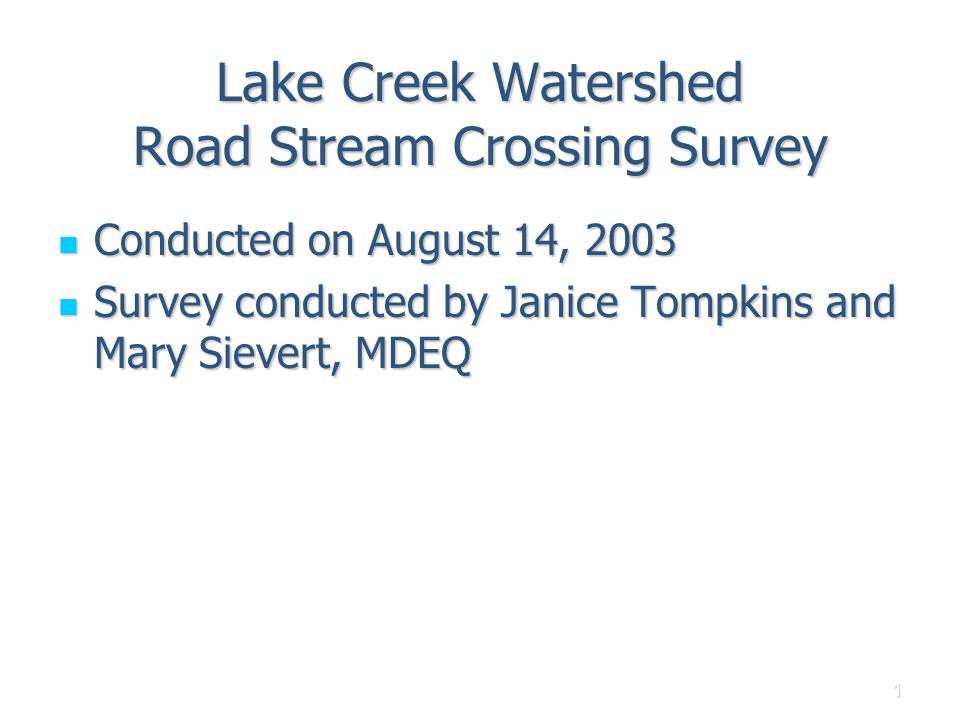 1 Lake Creek Watershed Road Stream Crossing Survey Conducted on August 14, 2003 Conducted on August 14, 2003 Survey conducted by Janice Tompkins and Mary Sievert, MDEQ Survey conducted by Janice Tompkins and Mary Sievert, MDEQ