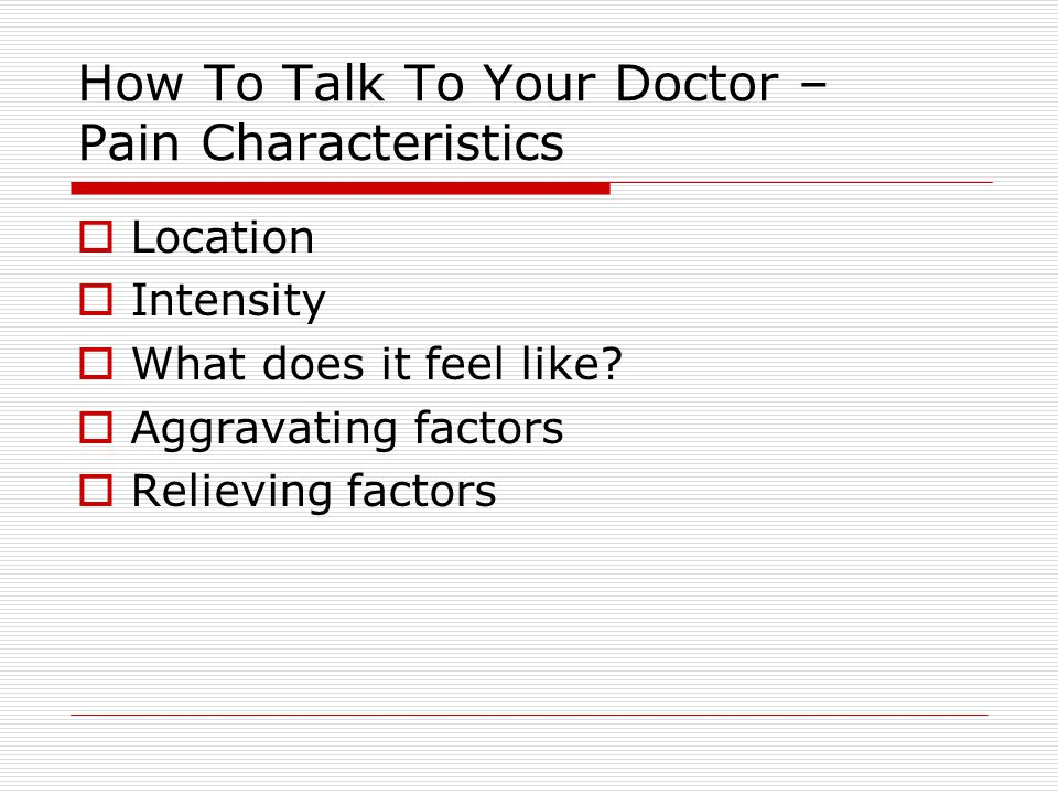 How To Talk To Your Doctor – Pain Characteristics  Location  Intensity  What does it feel like.
