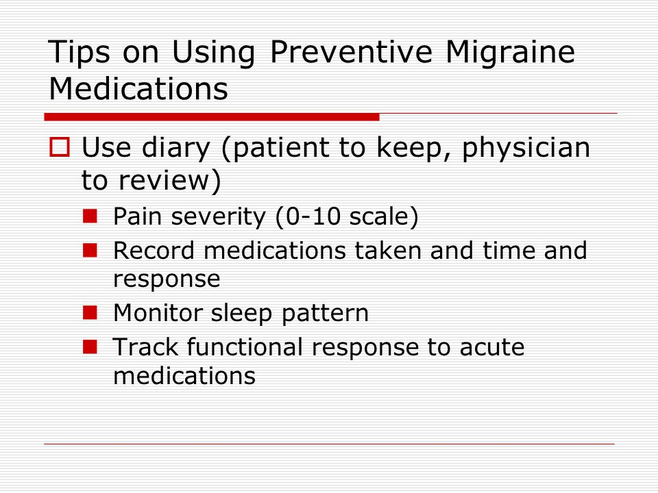 Tips on Using Preventive Migraine Medications  Use diary (patient to keep, physician to review) Pain severity (0-10 scale) Record medications taken and time and response Monitor sleep pattern Track functional response to acute medications