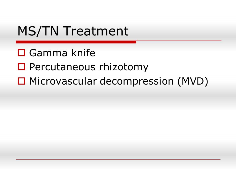 MS/TN Treatment  Gamma knife  Percutaneous rhizotomy  Microvascular decompression (MVD)