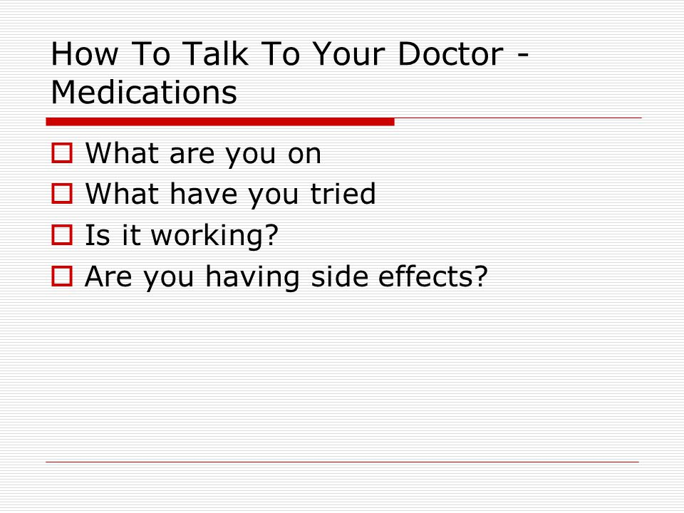 How To Talk To Your Doctor - Medications  What are you on  What have you tried  Is it working.