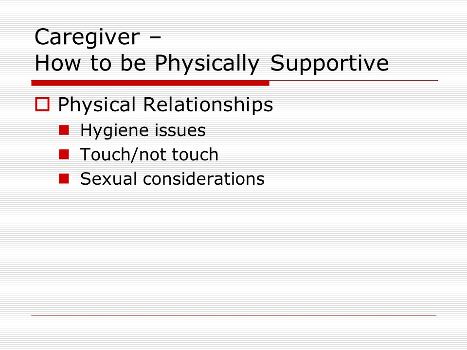 Caregiver – How to be Physically Supportive  Physical Relationships Hygiene issues Touch/not touch Sexual considerations