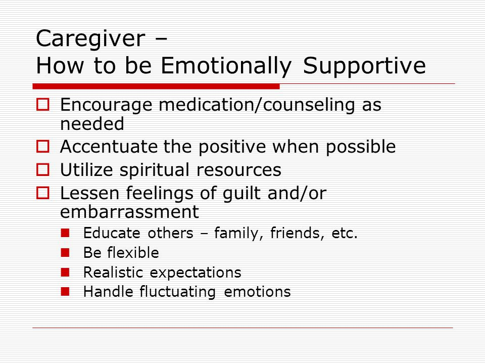 Caregiver – How to be Emotionally Supportive  Encourage medication/counseling as needed  Accentuate the positive when possible  Utilize spiritual resources  Lessen feelings of guilt and/or embarrassment Educate others – family, friends, etc.