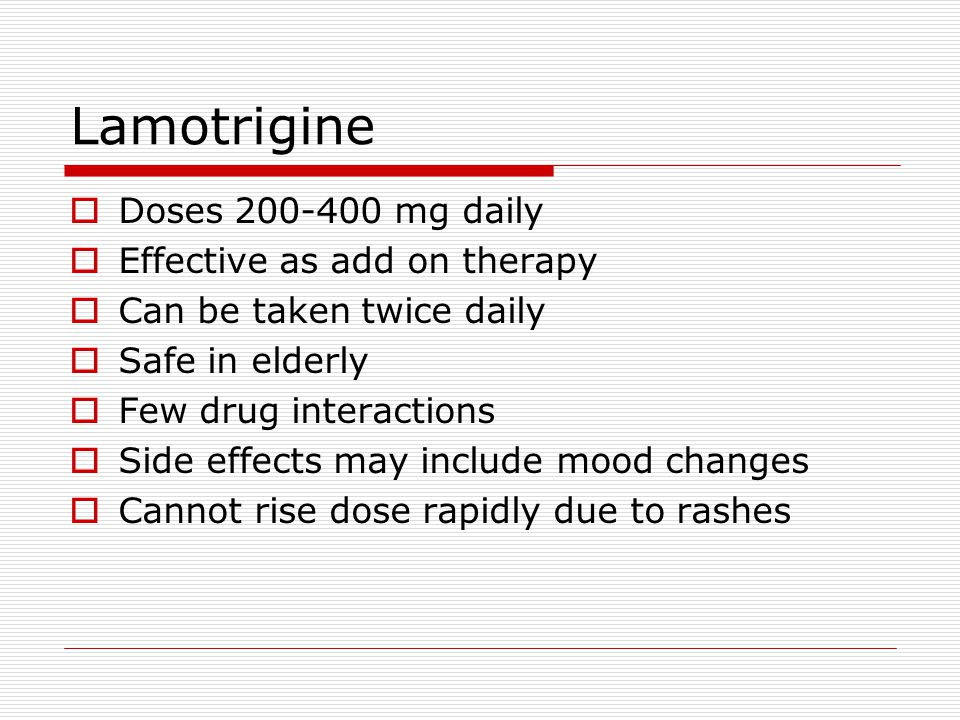 Lamotrigine  Doses 200-400 mg daily  Effective as add on therapy  Can be taken twice daily  Safe in elderly  Few drug interactions  Side effects may include mood changes  Cannot rise dose rapidly due to rashes
