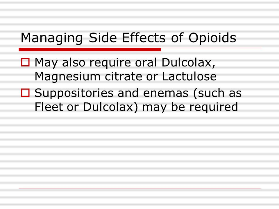 Managing Side Effects of Opioids  May also require oral Dulcolax, Magnesium citrate or Lactulose  Suppositories and enemas (such as Fleet or Dulcolax) may be required