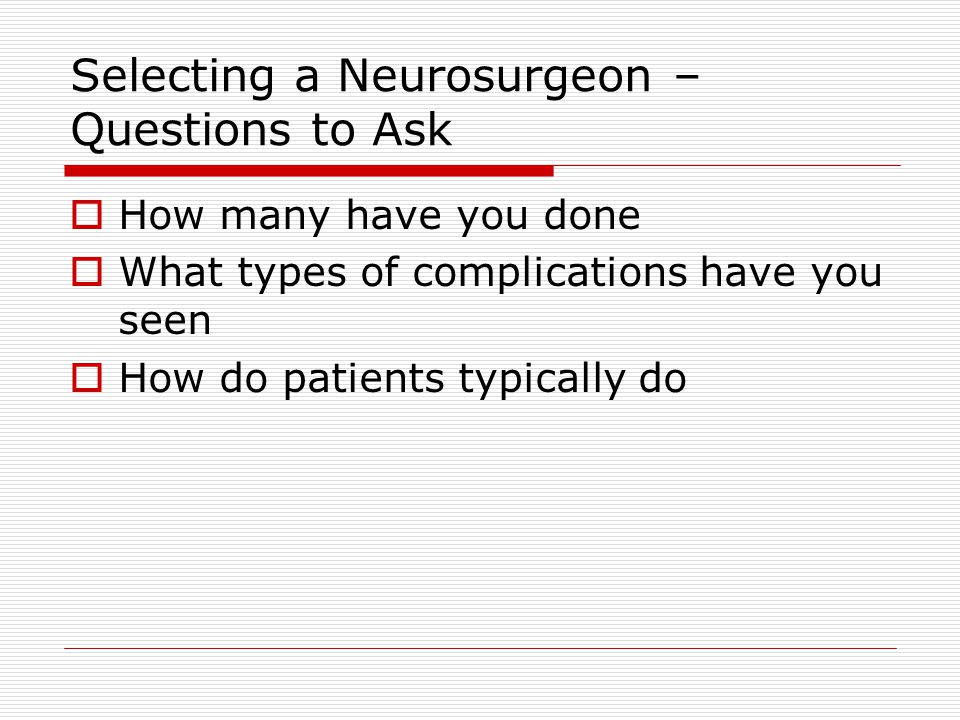 Selecting a Neurosurgeon – Questions to Ask  How many have you done  What types of complications have you seen  How do patients typically do