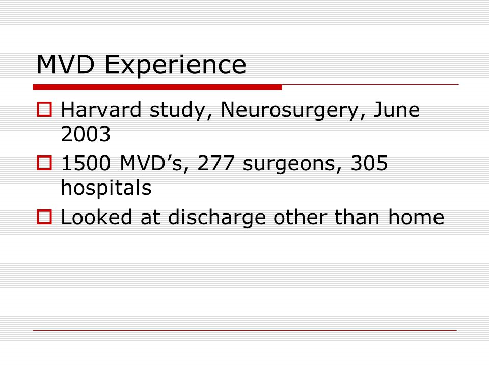 MVD Experience  Harvard study, Neurosurgery, June 2003  1500 MVD's, 277 surgeons, 305 hospitals  Looked at discharge other than home