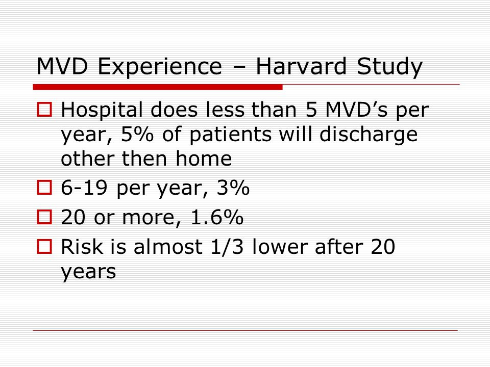 MVD Experience – Harvard Study  Hospital does less than 5 MVD's per year, 5% of patients will discharge other then home  6-19 per year, 3%  20 or more, 1.6%  Risk is almost 1/3 lower after 20 years