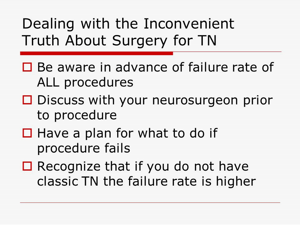 Dealing with the Inconvenient Truth About Surgery for TN  Be aware in advance of failure rate of ALL procedures  Discuss with your neurosurgeon prior to procedure  Have a plan for what to do if procedure fails  Recognize that if you do not have classic TN the failure rate is higher