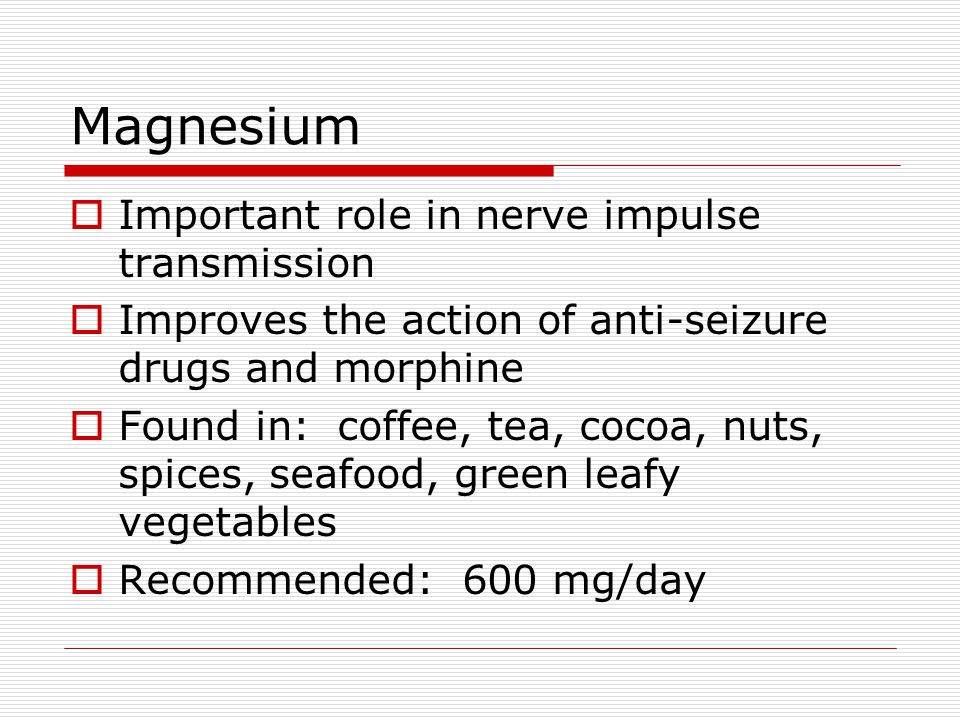 Magnesium  Important role in nerve impulse transmission  Improves the action of anti-seizure drugs and morphine  Found in: coffee, tea, cocoa, nuts, spices, seafood, green leafy vegetables  Recommended: 600 mg/day