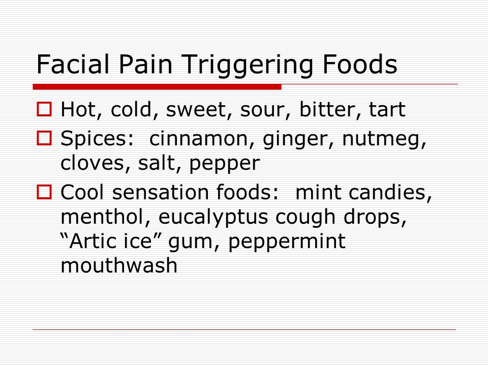 Facial Pain Triggering Foods  Hot, cold, sweet, sour, bitter, tart  Spices: cinnamon, ginger, nutmeg, cloves, salt, pepper  Cool sensation foods: mint candies, menthol, eucalyptus cough drops, Artic ice gum, peppermint mouthwash