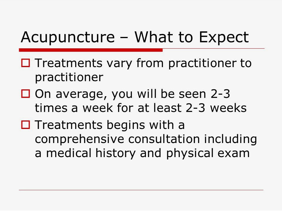 Acupuncture – What to Expect  Treatments vary from practitioner to practitioner  On average, you will be seen 2-3 times a week for at least 2-3 weeks  Treatments begins with a comprehensive consultation including a medical history and physical exam