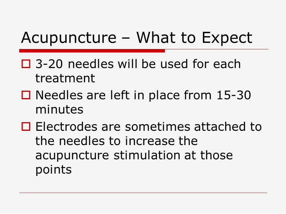 Acupuncture – What to Expect  3-20 needles will be used for each treatment  Needles are left in place from 15-30 minutes  Electrodes are sometimes attached to the needles to increase the acupuncture stimulation at those points