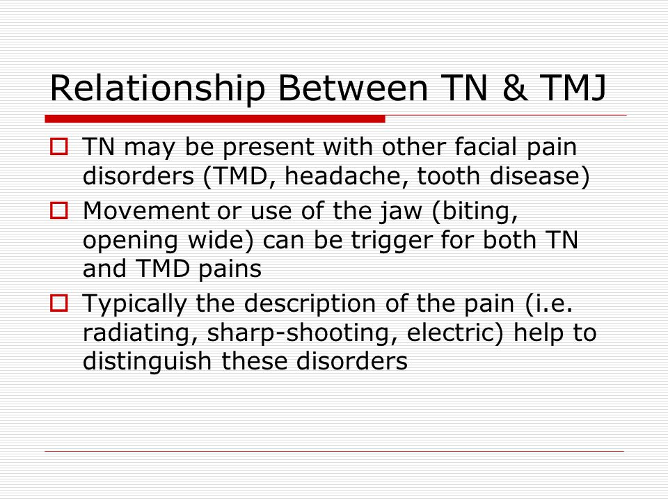 Relationship Between TN & TMJ  TN may be present with other facial pain disorders (TMD, headache, tooth disease)  Movement or use of the jaw (biting, opening wide) can be trigger for both TN and TMD pains  Typically the description of the pain (i.e.