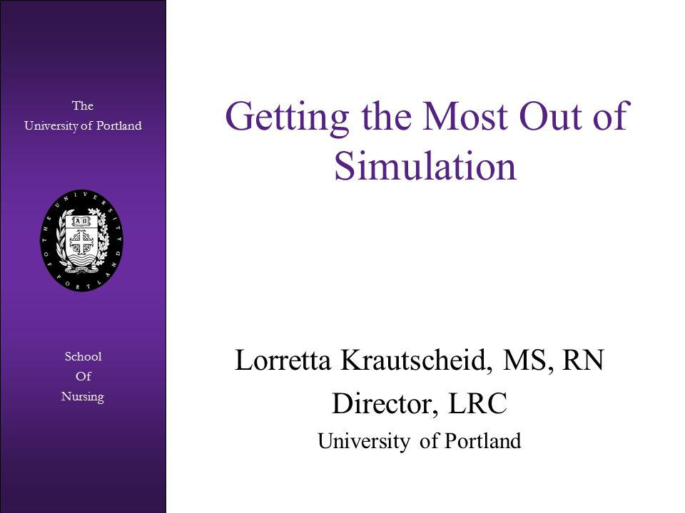 The University of Portland The University of Portland School Of Nursing Identify strengths and gaps within curriculum (didactic/lab/clinical) Evaluate clinical competency Clinical faculty development Nursing education research Simulation Beyond Student Learning