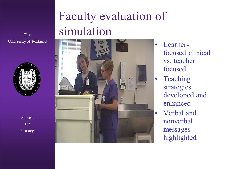 The University of Portland The University of Portland School Of Nursing Faculty evaluation of simulation Learner- focused clinical vs. teacher focused