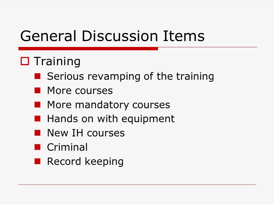 General Discussion Items  Training Serious revamping of the training More courses More mandatory courses Hands on with equipment New IH courses Criminal Record keeping