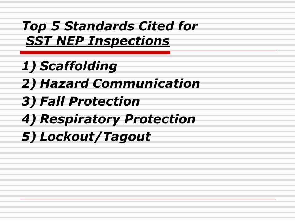 Top 5 Standards Cited for SST NEP Inspections 1)Scaffolding 2)Hazard Communication 3)Fall Protection 4)Respiratory Protection 5)Lockout/Tagout