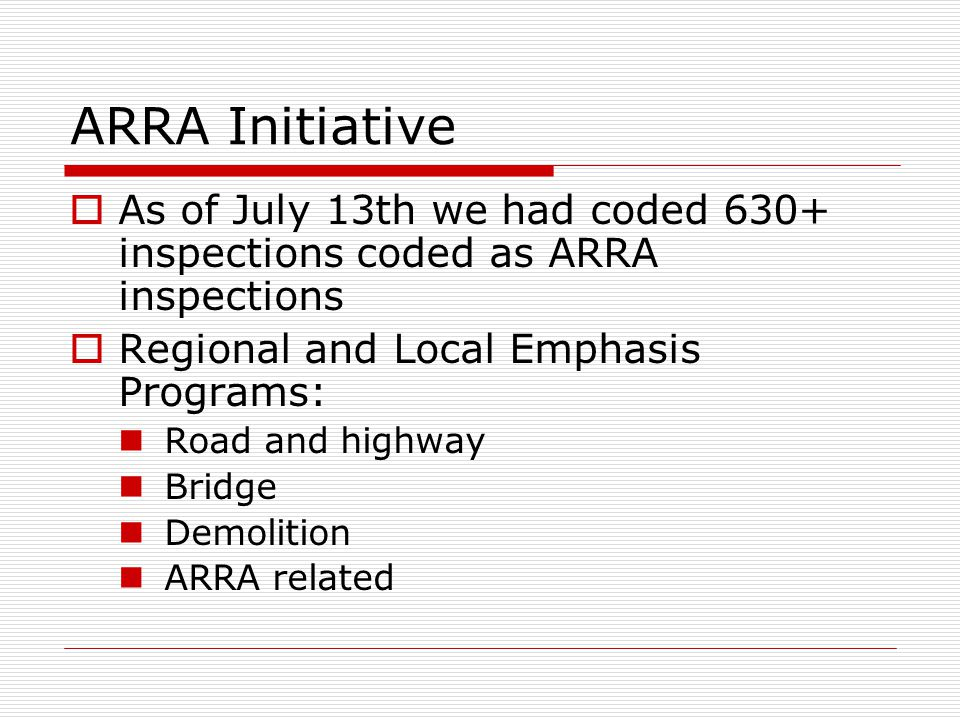 ARRA Initiative  As of July 13th we had coded 630+ inspections coded as ARRA inspections  Regional and Local Emphasis Programs: Road and highway Bridge Demolition ARRA related