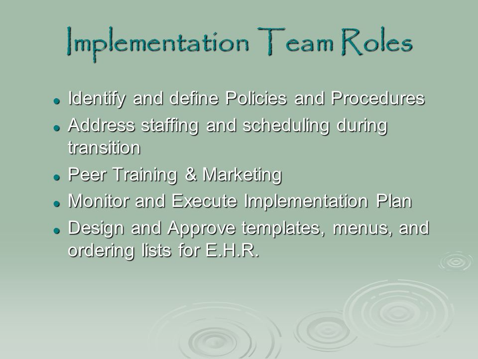 Implementation Team Roles Identify and define Policies and Procedures Identify and define Policies and Procedures Address staffing and scheduling duri