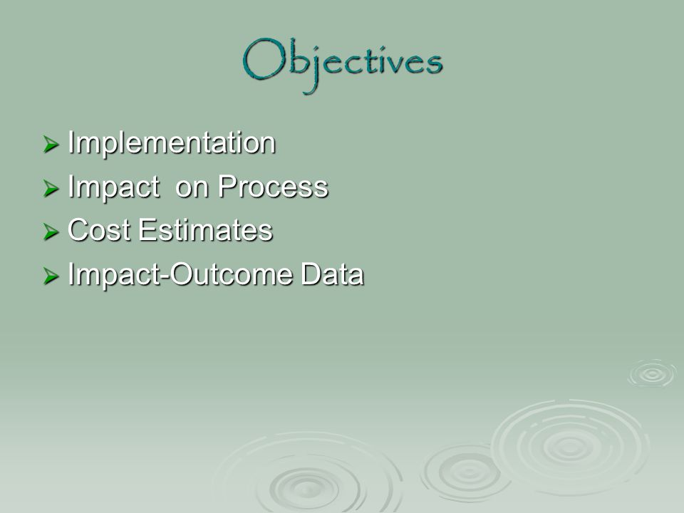 Objectives  Implementation  Impact on Process  Cost Estimates  Impact-Outcome Data