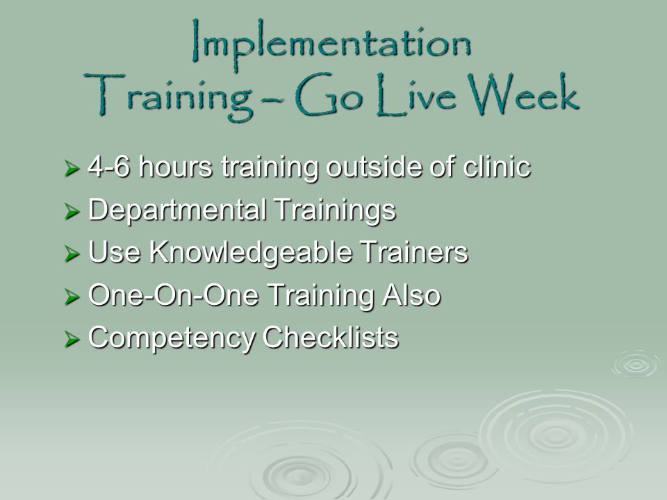 Implementation Training – Go Live Week  4-6 hours training outside of clinic  Departmental Trainings  Use Knowledgeable Trainers  One-On-One Train