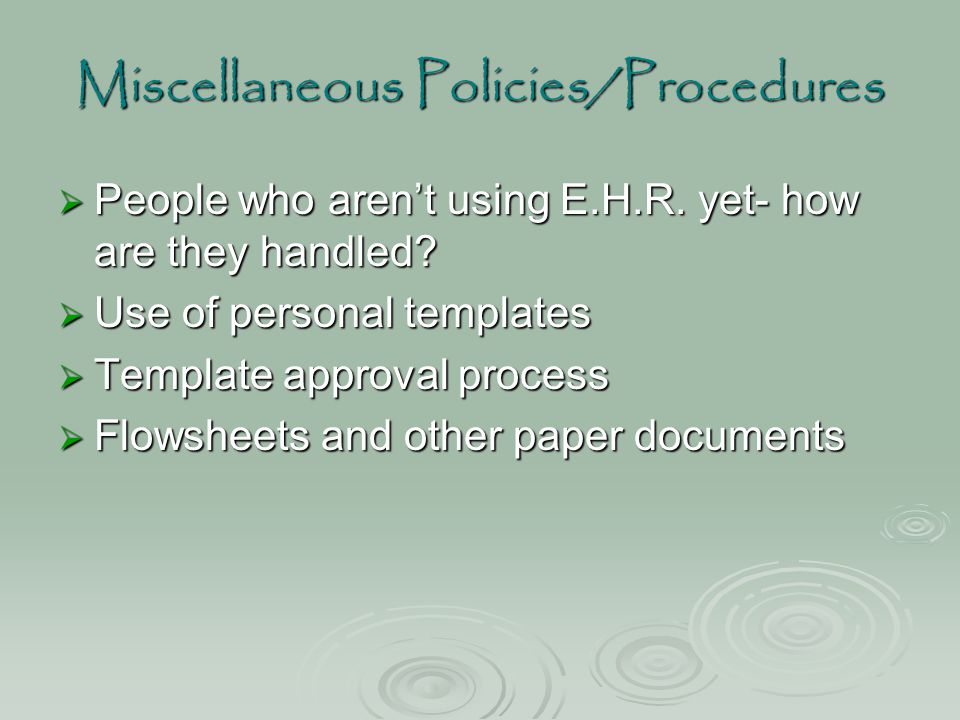 Miscellaneous Policies/Procedures  People who aren't using E.H.R. yet- how are they handled?  Use of personal templates  Template approval process