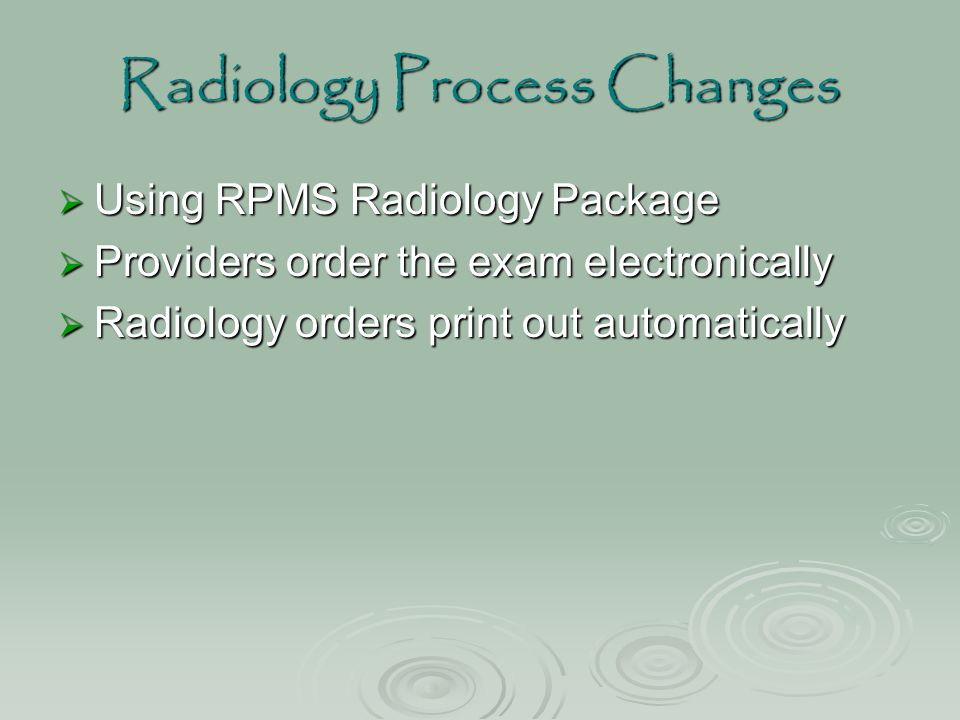 Radiology Process Changes  Using RPMS Radiology Package  Providers order the exam electronically  Radiology orders print out automatically