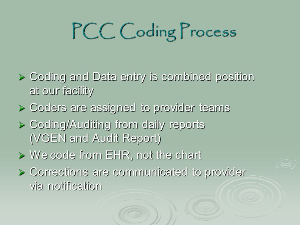 PCC Coding Process  Coding and Data entry is combined position at our facility  Coders are assigned to provider teams  Coding/Auditing from daily r