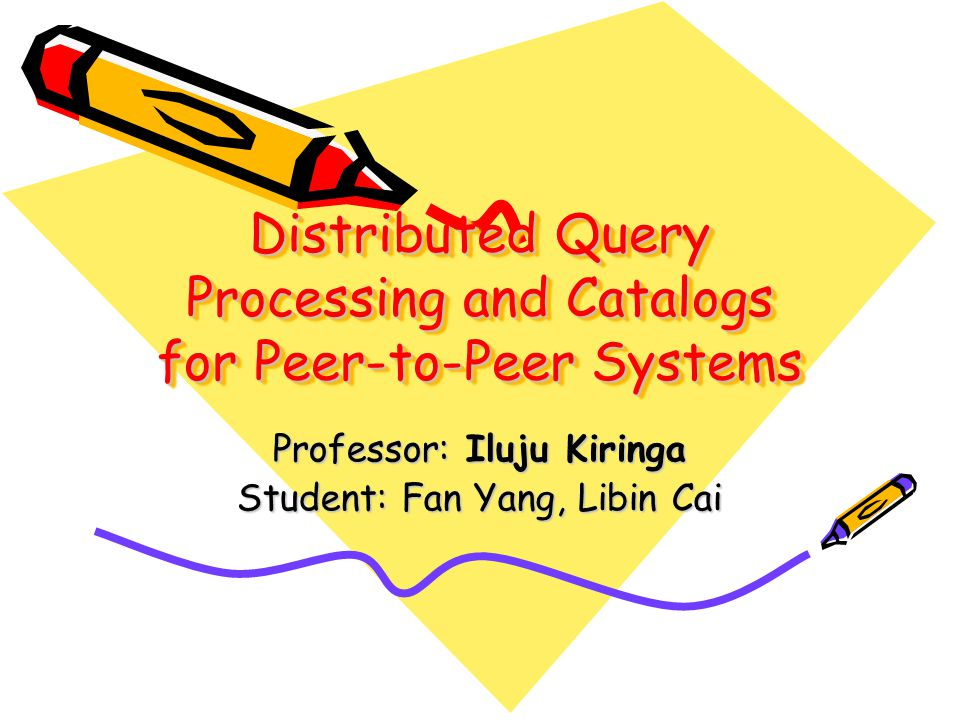 Distributed Query Processing and Catalogs for Peer-to-Peer Systems Professor: Iluju Kiringa Student: Fan Yang, Libin Cai