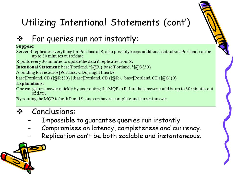 Utilizing Intentional Statements (cont')  For queries run not instantly: Suppose: Server R replicates everything for Portland at S, also possibly keeps additional data about Portland, can be up to 30 minutes out of date R polls every 30 minutes to update the data it replicates from S.