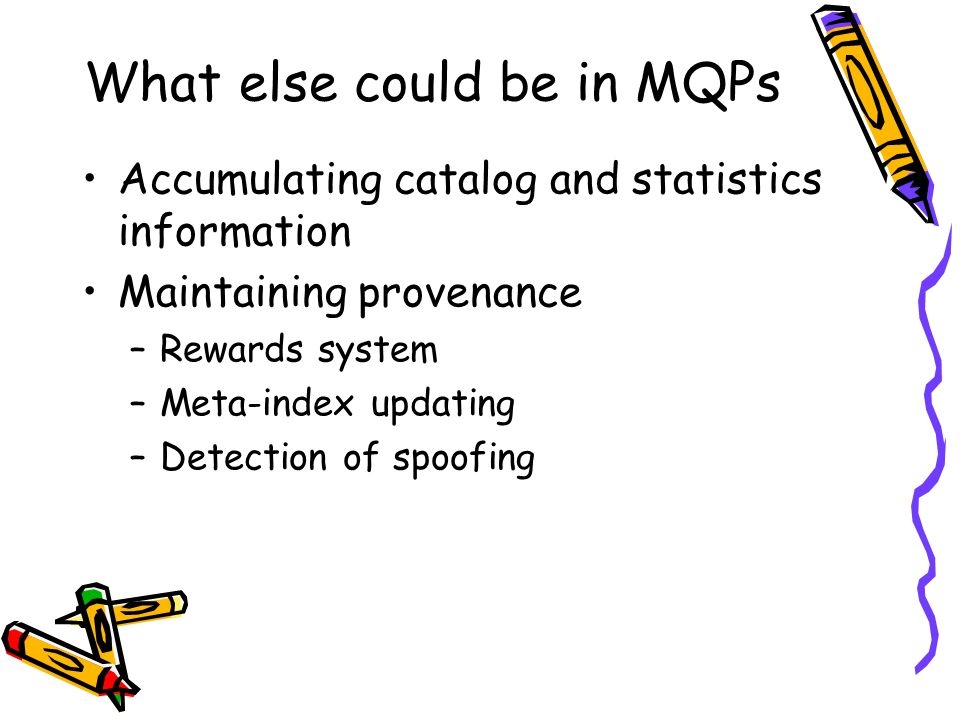 What else could be in MQPs Accumulating catalog and statistics information Maintaining provenance –Rewards system –Meta-index updating –Detection of spoofing