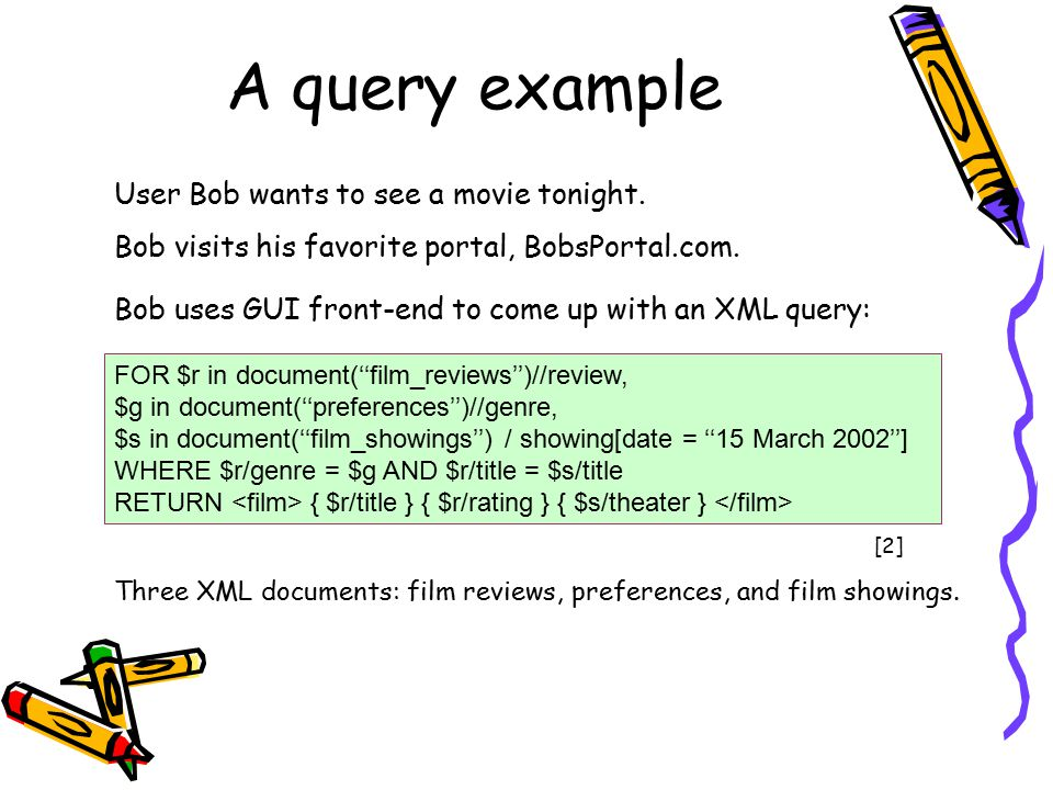 A query example FOR $r in document(''film_reviews'')//review, $g in document(''preferences'')//genre, $s in document(''film_showings'') / showing[date = ''15 March 2002''] WHERE $r/genre = $g AND $r/title = $s/title RETURN { $r/title } { $r/rating } { $s/theater } User Bob wants to see a movie tonight.