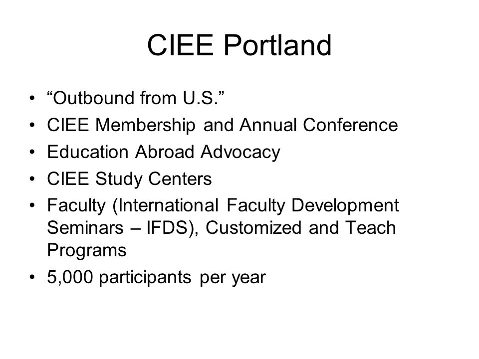 CIEE Portland Outbound from U.S. CIEE Membership and Annual Conference Education Abroad Advocacy CIEE Study Centers Faculty (International Faculty Development Seminars – IFDS), Customized and Teach Programs 5,000 participants per year